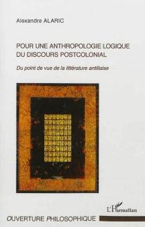 Pour une anthropologie logique du discours postcolonial : du point de vue de la littérature antillaise - AlexandreAlaric