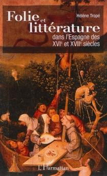 Folie et littérature dans l'Espagne des XVIe et XVIIe siècles - HélèneTropé
