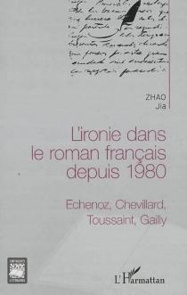 L'ironie dans le roman français depuis 1980 : Echenoz, Chevillard, Toussaint, Gailly - JiaZhao