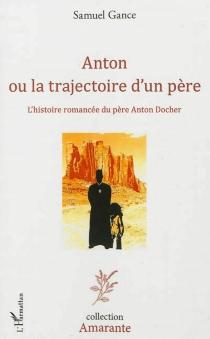 Anton ou La trajectoire d'un père : l'histoire romancée du père Anton Docher - SamuelGance