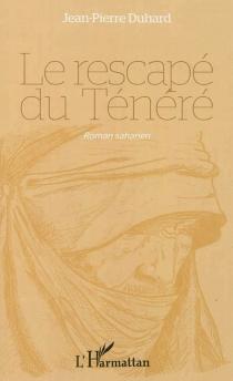 Le rescapé du Ténéré : roman saharien - Jean-PierreDuhard
