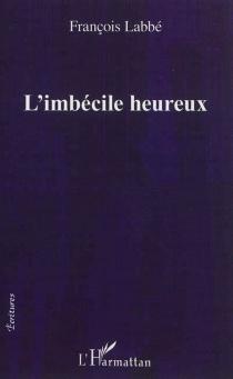 L'imbécile heureux - FrançoisLabbé