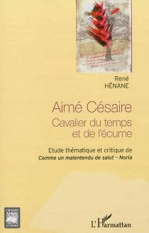 Aimé Césaire : cavalier du temps et de l'écume : étude thématique et critique de Comme un malentendu de salut, Noria - RenéHénane