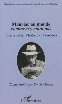 Mauriac au monde comme n'y étant pas : le journaliste, l'histoire et les médias -