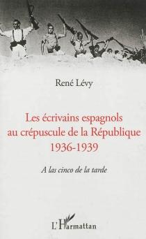 Les écrivains espagnols au crépuscule de la République, 1936-1939 : a las cinco de la tarde - RenéLévy