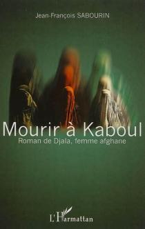 Mourir à Kaboul : roman de Djala, femme afghane - Jean-FrançoisSabourin