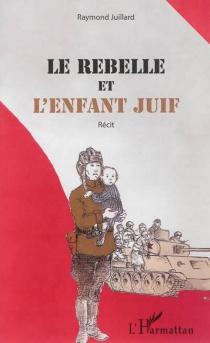 Le rebelle et l'enfant juif : récit - RaymondJuillard