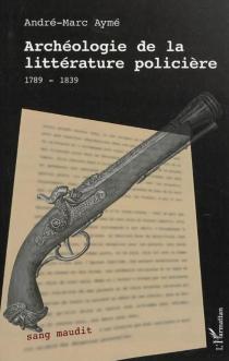Archéologie de la littérature policière, 1789-1839 - André-MarcAymé
