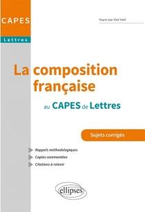 La composition française au Capes de lettres : sujets corrigés : rappels méthodologiques, copies commentées, citations à retenir - Thanh-VânTon-That