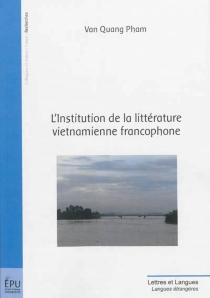 L'institution de la littérature vietnamienne francophone - Van QuangPham