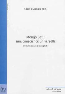 Mongo Beti : une conscience universelle : de la résistance à la prophétie -