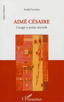 Aimé Césaire : liturgie et poésie charnelle - AndréLucrèce