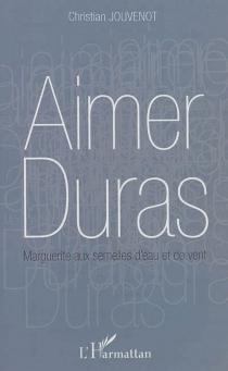 Aimer Duras : Marguerite aux semelles d'eau et de vent - ChristianJouvenot