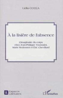 A la lisière de l'absence : l'imaginaire du corps chez Jean-Philippe Toussaint, Marie Redonnet et Eric Chevillard - LidiaCotea