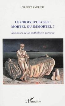 Le choix d'Ulysse : mortel ou immortel ? : symboles de la mythologie grecque - GilbertAndrieu