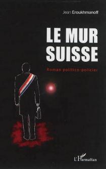 Le mur suisse : roman politico-policier - JeanEroukhmanoff