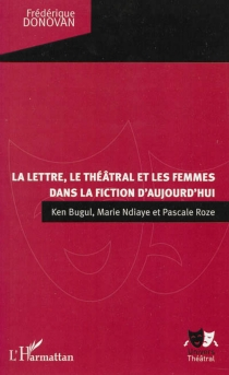 La lettre, le théâtral et les femmes dans la fiction d'aujourd'hui : Ken Bugul, Marie Ndiaye et Pascale Roze - FrédériqueDonovan