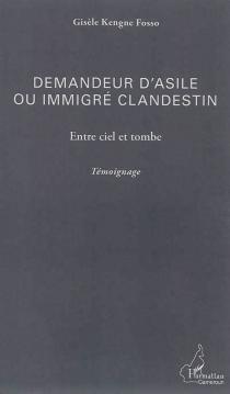 Demandeur d'asile ou immigré clandestin : entre ciel et tombe : témoignage - GisèleKengne Fosso