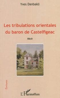 Les tribulations orientales du baron de Castelfigeac : récit - YvesDanbakli