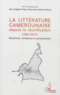 La littérature camerounaise depuis la réunification (1961-2011) : mutations, tendances et perspectives -