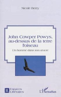 John Cowper Powys, au-dessus de la terre l'oiseau : un homme dans son oeuvre - NicoleBerry