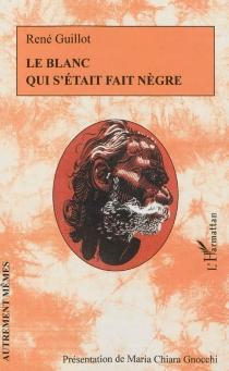 Le Blanc qui s'était fait nègre - RenéGuillot