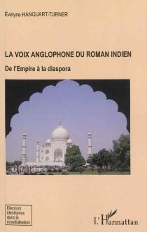 La voix anglophone du roman indien : de l'Empire à la diaspora - ÉvelyneHanquart-Turner