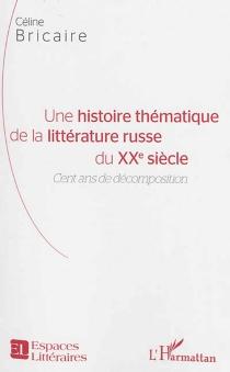 Une histoire thématique de la littérature russe du XXe siècle : cent ans de décomposition - CélineBricaire