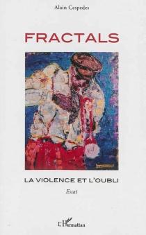 Fractals : la violence et l'oubli : essai - AlainCespedes