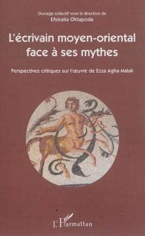 L'écrivain moyen-oriental face à ses mythes : perspectives critiques sur l'oeuvre de Ezza Agha Malak -