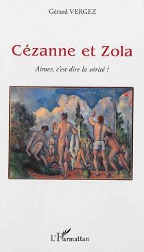Cézanne et Zola : aimer, c'est dire la vérité ? - GérardVergez