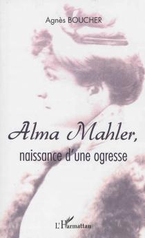 Alma Mahler : naissance d'une ogresse : récit - AgnèsBoucher