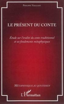 Le présent du conte : étude sur l'oralité du conte traditionnel et ses fondements métaphysiques - PhilippeVaillant