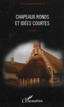 Chapeaux ronds et idées courtes - Jean-JacquesMichelet