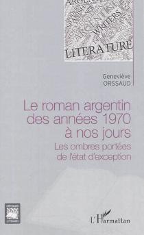 Le roman argentin des années 1970 à nos jours : les ombres portées de l'état d'exception - GenevièveOrssaud
