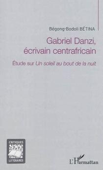 Gabriel Danzi, écrivain centrafricain : étude sur Un soleil au bout de la nuit - Bégong-BodoliBetina
