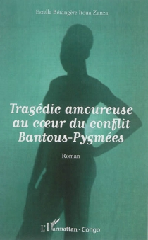 Tragédie amoureuse au coeur du conflit Bantous-Pygmées - Estelle BérangèreItoua-Zanza