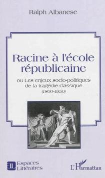 Racine à l'école républicaine ou Les enjeux socio-politiques de la tragédie classique (1800-1950) - RalphAlbanese