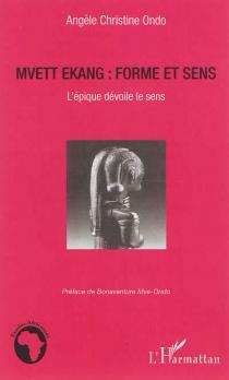 Mvett ékang : forme et sens : l'épique dévoile le sens - Angèle ChristineOndo
