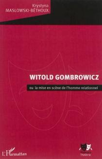 Witold Gombrowicz ou La mise en scène de l'homme relationnel - KrystynaMaslowski-Béthoux