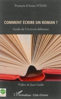 Comment écrire un roman : guide de l'écrivain débutant - François d'AssiseN'dah