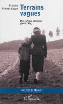 Terrains vagues : une enfance allemande, 1944-1958 - FrancineFellrath-Bacart