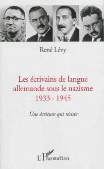 Les écrivains de langue allemande sous le nazisme : 1933-1945 : une écriture qui résiste - RenéLévy
