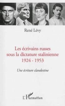 Les écrivains russes sous la dictature stalinienne, 1924-1953 : une écriture clandestine - RenéLévy