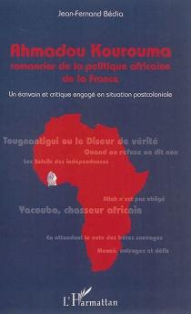 Ahmadou Kourouma : romancier de la politique africaine de la France : un écrivain et critique engagé en situation postcoloniale - Jean-FernandBédia