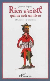 Rien n'existe qui ne soit un livre : propos et souvenirs - JacquesLayani