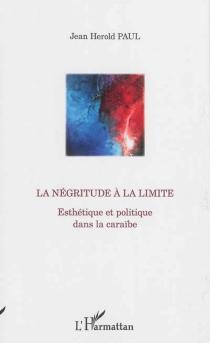 La négritude à la limite : esthétique et politique dans la Caraïbe - Jean HeroldPaul