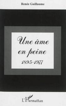 Une âme en peine : 1895-1977 - RenéeGuillaume