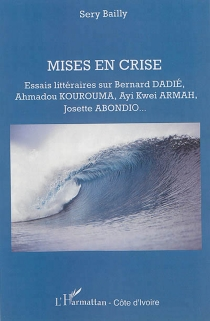 Mises en crise : essais littéraires sur Bernard Dadié, Ahmadou Kourouma, Ayi Kwei Armah, Josette Abondio... - Zacharie SéryBailly