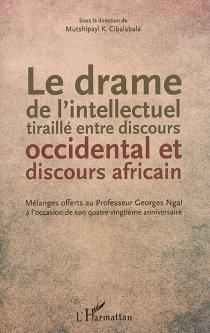 Le drame de l'intellectuel tiraillé entre discours occidental et discours africain : mélanges offerts au professeur Georges Ngal à l'occasion de son quatre-vingtième anniversaire -